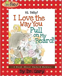 hi baby i love the way you pull on my beard a book about dads babies hi baby baby books volume 5 d gary benfield chris sharp 9781943925087