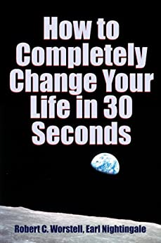 How to Completely Change Your Life in 30 Seconds by [Nightingale, Earl]