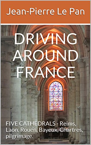 DRIVING AROUND FRANCE: FIVE CATHEDRALS - Reims, Laon, Rouen, Bayeux, Chartres, pilgrimage. - Architectural Pan
