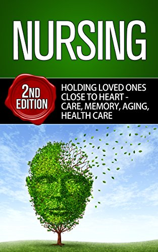 Nursing: Holding Loved Ones Close To Heart – Care, Memory, Aging, Healthcare (Dementia, Caregiving, Alzheimers, Dementia Care, Parent Care, Caregiver, Nursing Student) Pdf