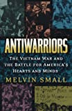 Antiwarriors: The Vietnam War and the Battle for America's Hearts and Minds (Vietnam: America in the War Years), Melvin Small, 084202896X