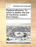 Poetical Effusions to Which Is Added, the War of Inis-Thona; a Poem, from Ossian, See Notes Multiple Contributors, 1170014445