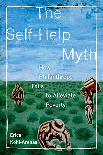 The Self-Help Myth: How Philanthropy Fails to Alleviate Poverty (POVERTY, INTERRUPTED)