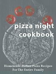 Pizza Night Cookbook: Homemade Italian Pizza Recipes For The Entire Family (Italian Kitchen Cookbooks Book 1)