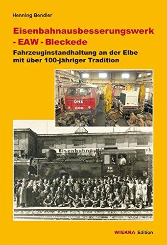 Eisenbahnausbesserungswerk - EAW - Bleckede: Fahrzeuginstandhaltung an der Elbe mit über 100-jähriger Tradition (Wiekra Edition)