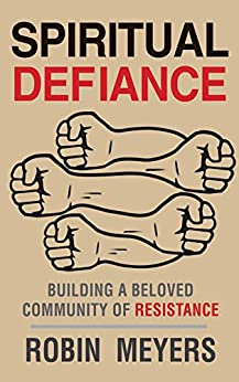 Spiritual Defiance: Building a Beloved Community of Resistance by [Meyers, Robin]