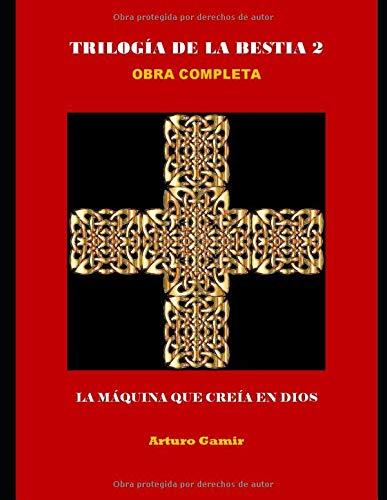 TRILOGÍA DE LA BESTIA 2 Obra Completa: LA MÁQUINA QUE CREÍA EN DIOS Tapa blanda – 16 dic 2017 Arturo Gamir Ricardo Sabatés Independently published 1973539373
