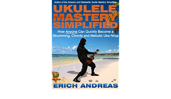Ukulele Mastery Simplified: How Anyone Can Quickly Become a ...
