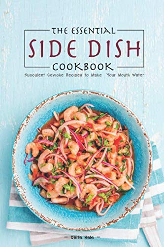 The Essential Side Dish Cookbook: Succulent Ceviche Recipes to Make Your Mouth Water -