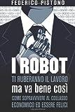 I robot ti ruberanno il lavoro, ma va bene cos??: come sopravvivere al collasso economico ed essere felici by Federico Pistono (2013-08-19)