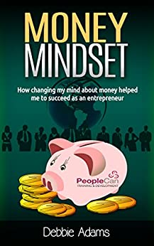 Money Mindset: How Changing My Mind About Money Helped Me To Succeed As An Entrepreneur by [Adams, Debbie]