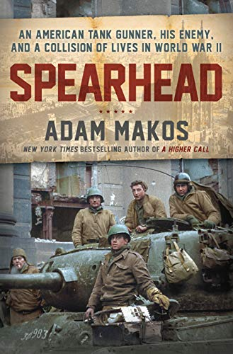 Spearhead: An American Tank Gunner, His Enemy, and a Collision of Lives in World War II by [Makos, Adam]