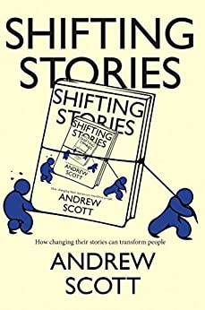 Shifting Stories: How changing their stories can transform people by [Scott, Andrew]