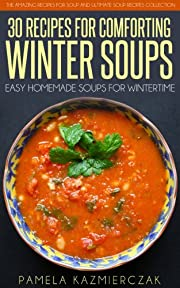 35 Recipes For Comforting Winter Soups – Easy Homemade Soups For Wintertime (The Amazing Recipes for Soup and Ultimate Soup Recipes Collection Book 1)