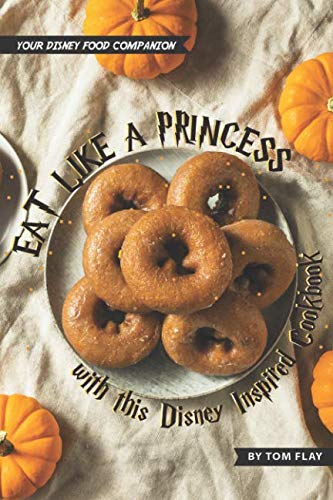 Eat like a Princess with this Disney Inspired Cookbook: Your Disney Food Companion by Tom Flay