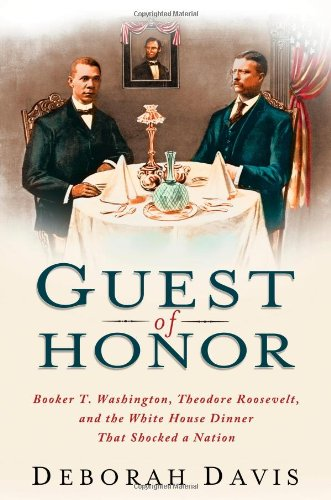 Dinner White House (Guest of Honor: Booker T. Washington, Theodore Roosevelt, and the White House Dinner That Shocked a Nation)