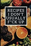 : Recipes I Don't Usually F*ck Up: Blank Recipe Journal To Write In For Women, Funny Food Cookbook, Cooking Notebook For Wife, Mom, Sister, Daughter