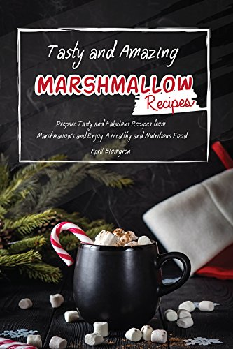 Tasty and Amazing Marshmallow Recipes: Prepare Tasty and Fabulous Recipes from Marshmallows and Enjoy A Healthy and...