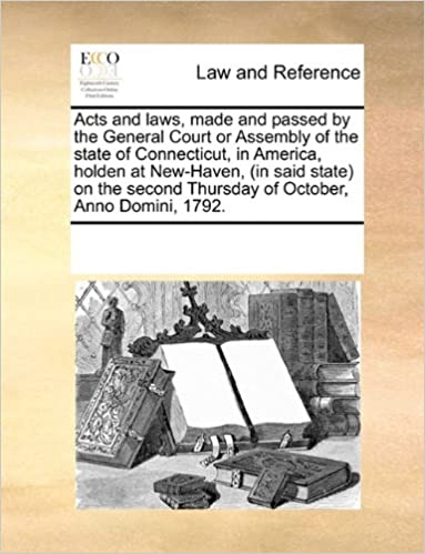 Book Acts and laws, made and passed by the General Court or Assembly of the state of Connecticut, in America, holden at New-Haven, (in said state) on the second Thursday of October, Anno Domini, 1792.