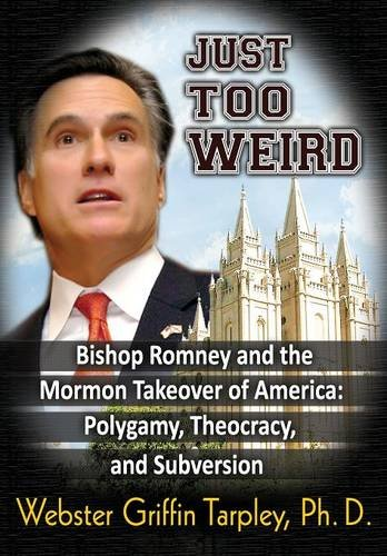 Just Too Weird: Bishop Romney and the Mormon Takeover of America: Polygamy, Theocracy, and Subversion -  Webster Griffin Tarpley, Paperback