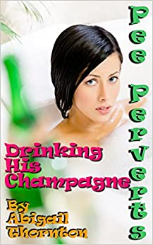 Pee Perverts: Drinking His Champagne (Pee Perverts: Drinking Champagne Book 4)
