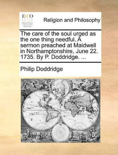 Download The care of the soul urged as the one thing needful. A sermon preached at Maidwell in Northamptonshire, June 22. 1735. By P. Doddridge. ... PDF
