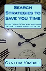 Search Strategies To Save You Time: Learn The Rules That Will Make Your Internet Searches More Productive