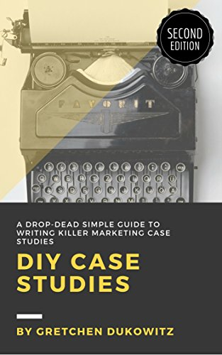 DIY Case Studies: A Drop-Dead Simple Guide to Writing Killer Marketing Case Studies, Second Edition