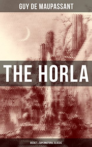 The Horla (Occult & Supernatural Classic): From one of the greatest French writers, widely regarded as the 'Father of Modern Short Story' writing, known ... Fifi, Bel-Ami, The Piece of String, A Life...