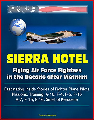 Sierra Hotel: Flying Air Force Fighters in the Decade after Vietnam - Fascinating Inside Stories of Fighter Plane Pilots, Missions, Training, A-10, F-4, F-5, F-15, A-7, F-15, F-16, Smell of Kerosene