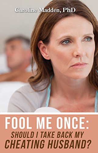 Fool Me Once: Should I Take Back My Cheating Husband?: Infidelity in Marriage (Surviving Infidelity, Advice From A Marriage Therapist Book 2)