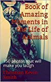 Book of Amazing Moments in the Life of Animals: 150 photos that will make you laugh