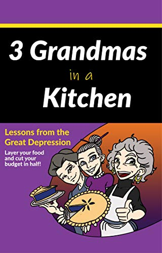 3 Grandmas in a Kitchen: Lessons from the Great Depression. Layer your food and cut your budget in half! by Dawn Lagergren