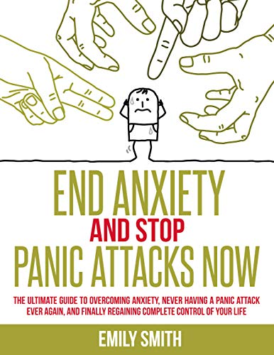 End Anxiety And Stop Panic Attacks Now: The Ultimate Guide To Overcoming Anxiety, Never Having A Panic Attack Ever Again, and Finally Regaining Complete Control of Your Life by [Smith, Emily]