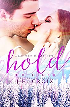 Hold Me Close (Last Frontier Lodge Novels Book 7) by [Croix, J.H.]