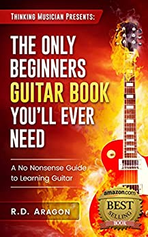 Guitar Books: The Only Beginner's Guitar Book You'll Ever Need: A No-nonsense guide to learning guitar (guitar music theory, guitar practice, guitar rhythm, ... beginner guitar, guitar technique 1) by [Aragon, R.D.]