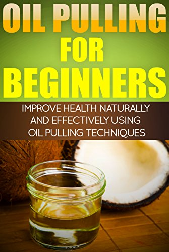 Detoxifying Therapy - Oil Pulling for Beginners - Improve Health Naturally and Effectively Using Oil Pulling Therapy Techniques (Oil Pulling Therapy, Detoxifying, Oil Swishing Therapy, Oral Health)