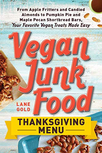 Vegan Junk Food: Thanksgiving Menu: From Apple Fritters and Candied Almonds to Pumpkin Pie and Maple Pecan Shortbread Bars, Your Favorite Vegan Treats Made Easy by [Gold, Lane]