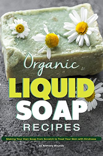 Organic Liquid Soap Recipes: Making Your Own Soap from Scratch to Treat Your Skin with Kindness Detergent Base