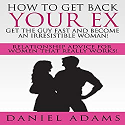 How to Get Your Ex Back: Get the Guy Fast and Become an Irresistible Woman!