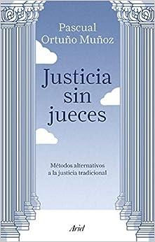 Justicia Sin Jueces: Métodos Alternativos A La Justicia Tradicional por José Pascual Ortuño Muñoz epub