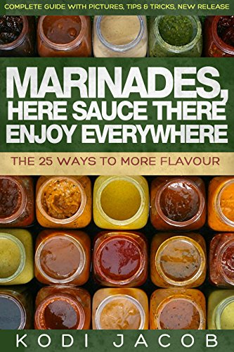 Marinades, Here Sauce There Enjoy Everywhere: The 25 Ways To More Flavour by Kodi Jacob