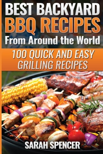 Best Backyard BBQ Recipes from Around the World: Quick and Easy Grilling Recipes: Favorite BBQ recipes from North America, South America, Caribbeans, Asia, Europe, Africa and Oceania ebook