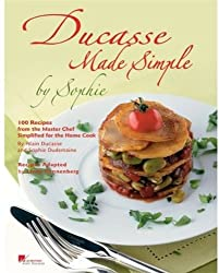 Ducasse Made Simple by Sophie: 100 Recipes from the Master Chef Simplified for the Home Cook