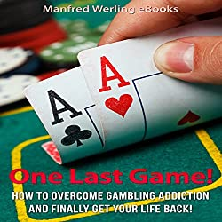 One Last Game!: How to Stop Gambling and Finally Get Your Life Back