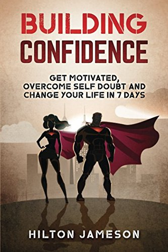Read Online Building Confidence: Get Motivated, Overcome Self Doubt and Change Your Life In 7 Days pdf