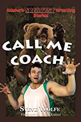 Call Me Coach: Alaska's Greatest Wrestling Stories