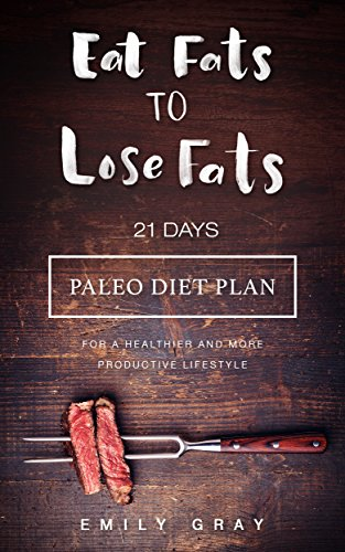 Eat Fats To Lose Fats: 21 Days Paleo Diet Plan for A Healthier and More Productive Lifestyle (Foods To Eat Before Bed To Burn Fat)