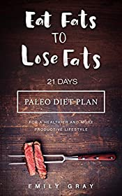 Eat Fats To Lose Fats: 21 Days Paleo Diet Plan for A Healthier and More Productive Lifestyle