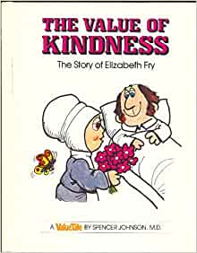 the value of kindness Get this from a library the value of kindness : the story of elizabeth fry [spencer johnson steve pileggi] -- discusses the work of the english woman whose pioneering efforts in improving the lot of prisoners were based on the premise that prisoners' behaviour would improve if they were treated more kindly.